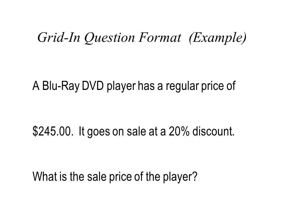 Grid-In Question Format (Example) A Blu-Ray DVD player has a regular price of $245.00. It goes on sale at a 20% discount. What is the sale price of th