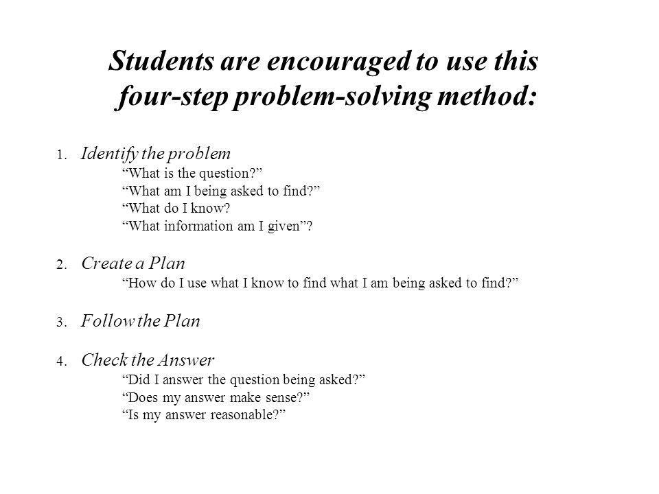 Students are encouraged to use this four-step problem-solving method: 1. Identify the problem What is the question? What am I being asked to find? Wha