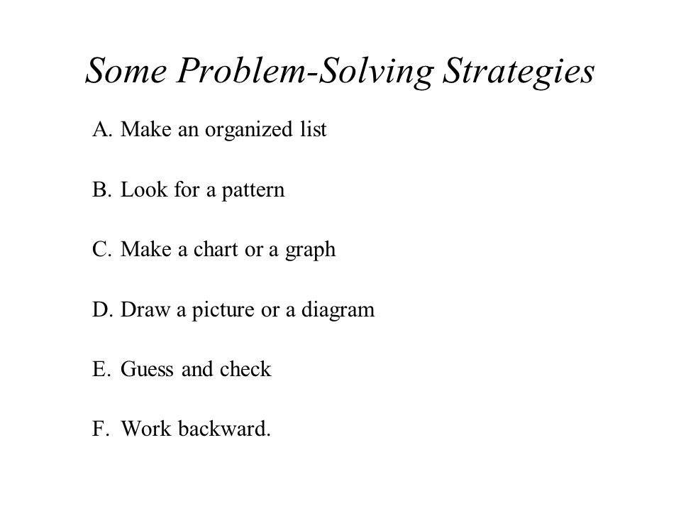 Some Problem-Solving Strategies A.Make an organized list B.Look for a pattern C.Make a chart or a graph D.Draw a picture or a diagram E.Guess and chec