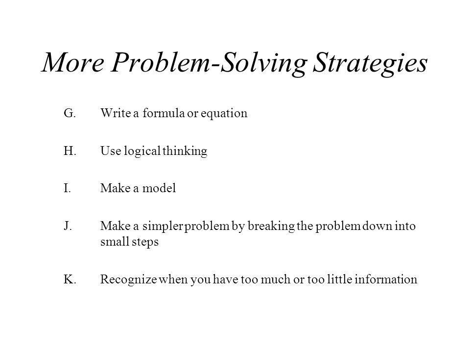 More Problem-Solving Strategies G.Write a formula or equation H.Use logical thinking I.Make a model J.Make a simpler problem by breaking the problem d