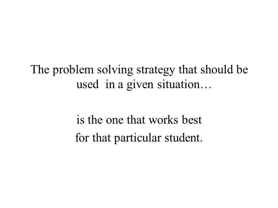 The problem solving strategy that should be used in a given situation… is the one that works best for that particular student.