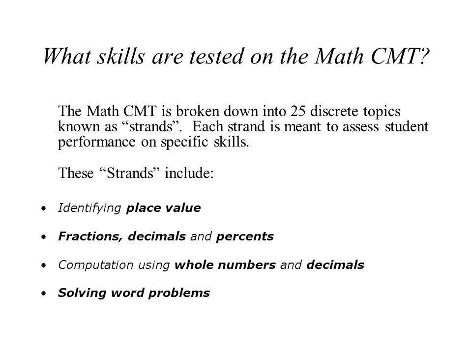 What skills are tested on the Math CMT? The Math CMT is broken down into 25 discrete topics known as strands. Each strand is meant to assess student p