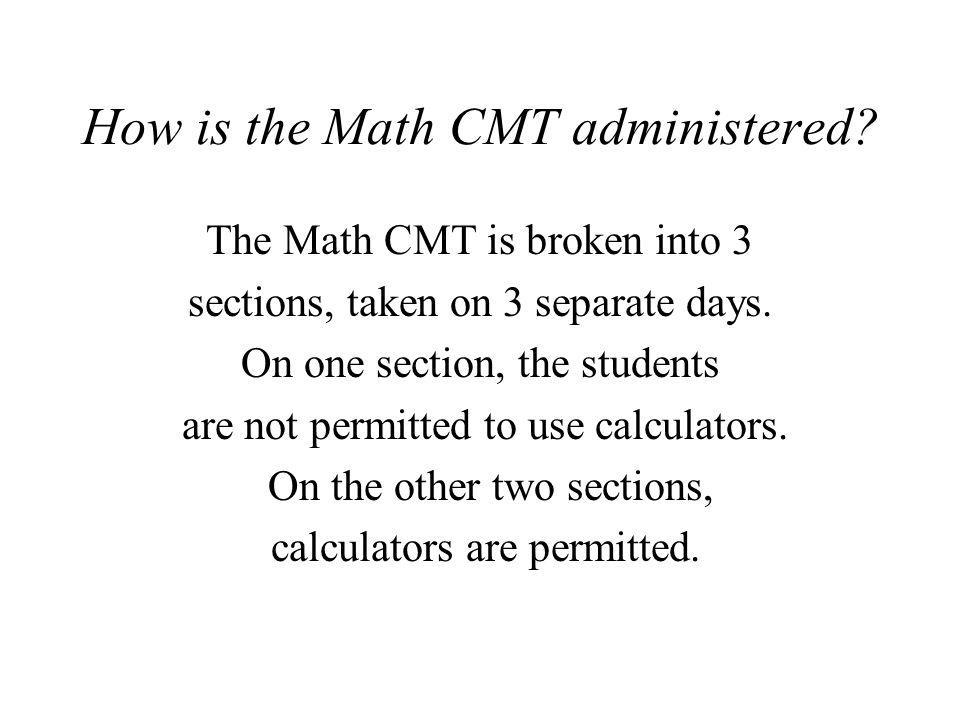 How is the Math CMT administered? The Math CMT is broken into 3 sections, taken on 3 separate days. On one section, the students are not permitted to