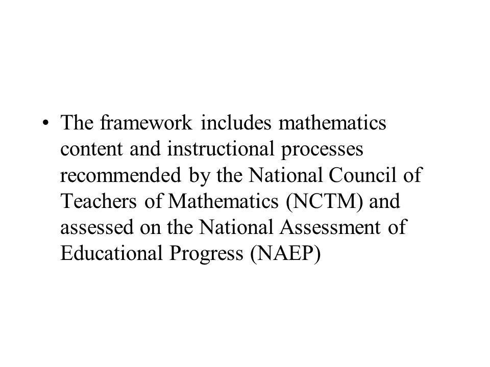 The framework includes mathematics content and instructional processes recommended by the National Council of Teachers of Mathematics (NCTM) and asses