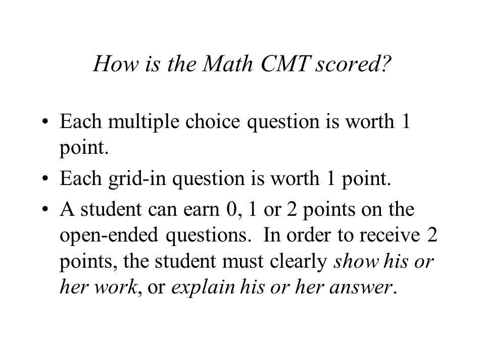 How is the Math CMT scored? Each multiple choice question is worth 1 point. Each grid-in question is worth 1 point. A student can earn 0, 1 or 2 point