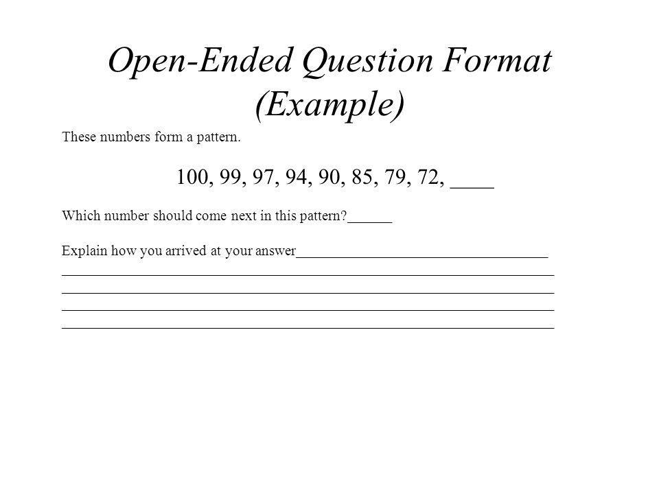 Open-Ended Question Format (Example) These numbers form a pattern. 100, 99, 97, 94, 90, 85, 79, 72, ____ Which number should come next in this pattern