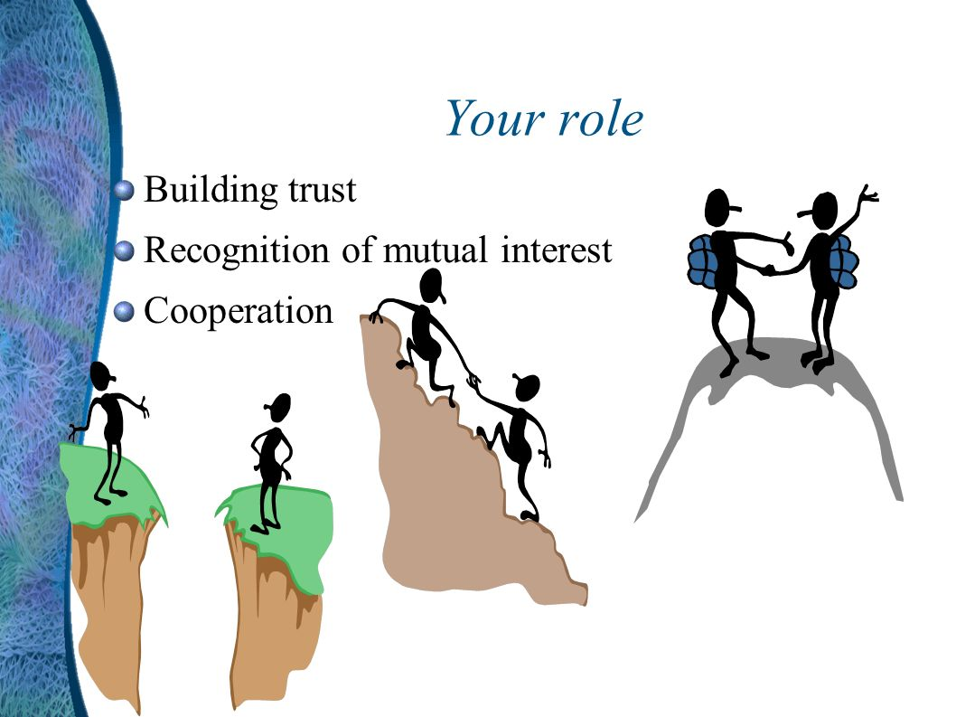 Your role Building trust Recognition of mutual interest Cooperation