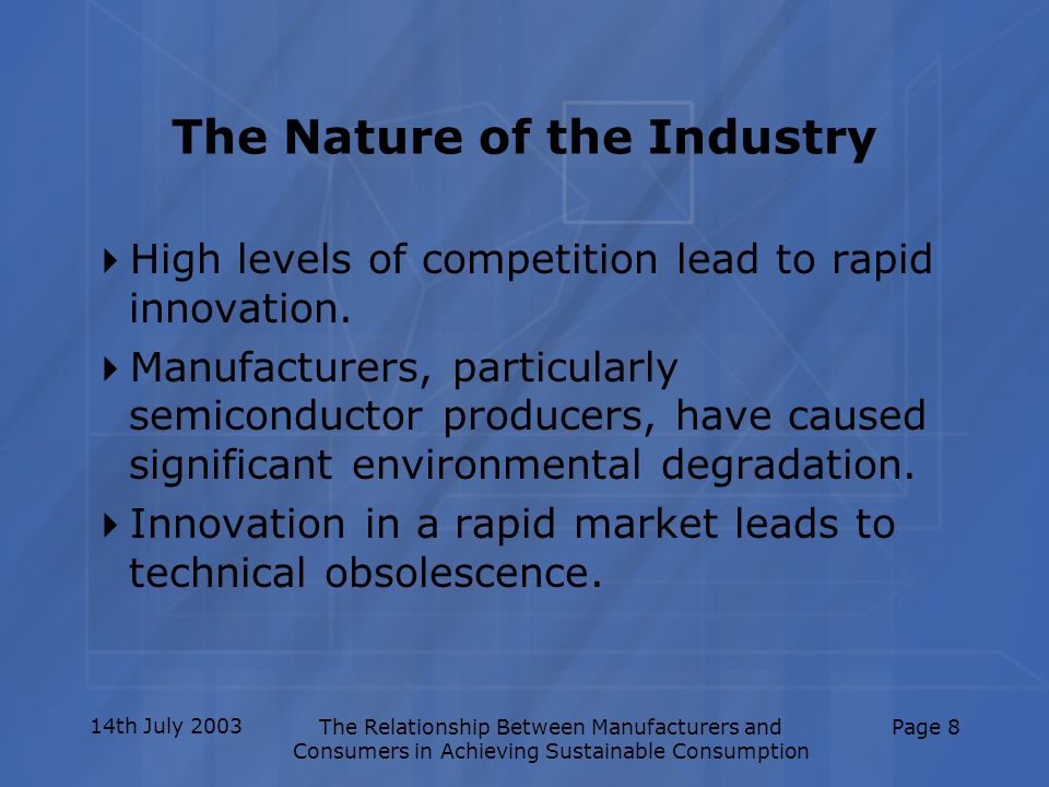 14th July 2003The Relationship Between Manufacturers and Consumers in Achieving Sustainable Consumption Page 8 The Nature of the Industry High levels