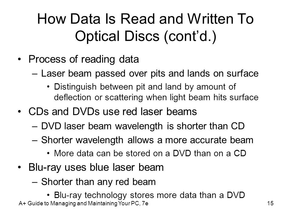 How Data Is Read and Written To Optical Discs (contd.) Process of reading data –Laser beam passed over pits and lands on surface Distinguish between p