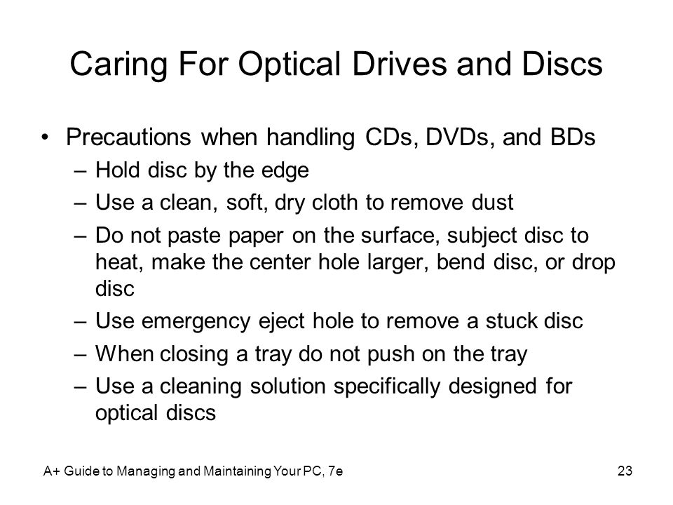 A+ Guide to Managing and Maintaining Your PC, 7e23 Caring For Optical Drives and Discs Precautions when handling CDs, DVDs, and BDs –Hold disc by the