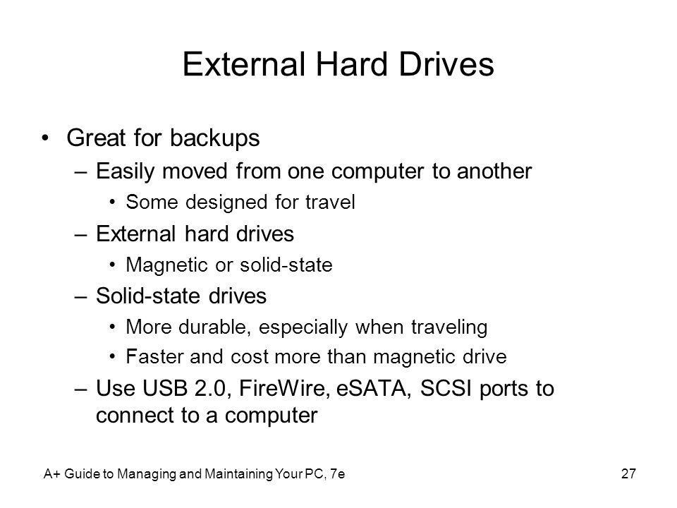 A+ Guide to Managing and Maintaining Your PC, 7e27 External Hard Drives Great for backups –Easily moved from one computer to another Some designed for
