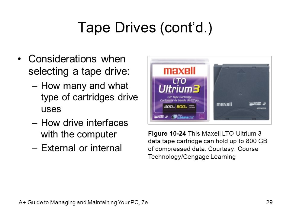 Tape Drives (contd.) Considerations when selecting a tape drive: –How many and what type of cartridges drive uses –How drive interfaces with the compu