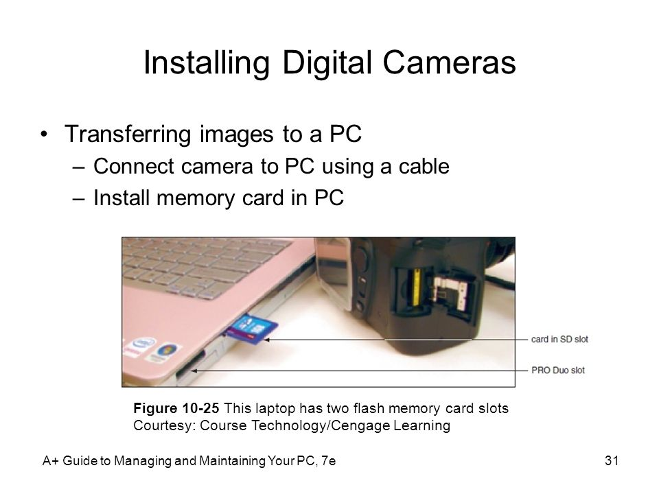A+ Guide to Managing and Maintaining Your PC, 7e31 Installing Digital Cameras Transferring images to a PC –Connect camera to PC using a cable –Install