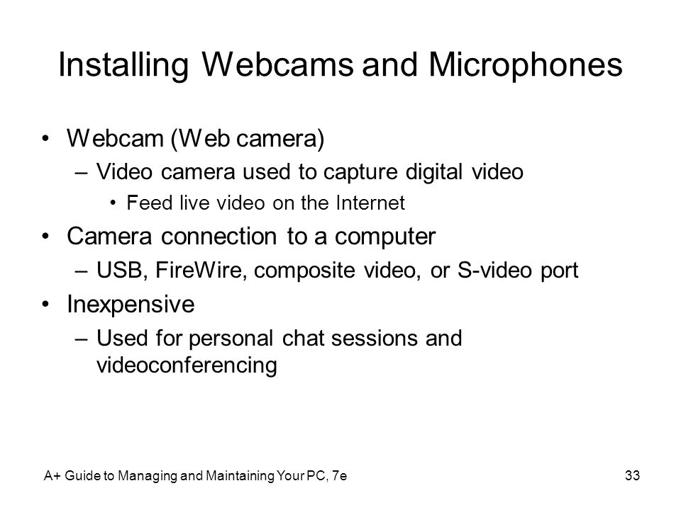 Installing Webcams and Microphones Webcam (Web camera) –Video camera used to capture digital video Feed live video on the Internet Camera connection t