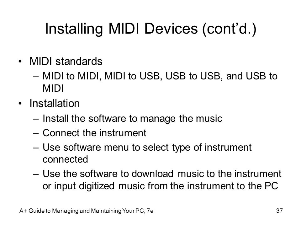 A+ Guide to Managing and Maintaining Your PC, 7e37 Installing MIDI Devices (contd.) MIDI standards –MIDI to MIDI, MIDI to USB, USB to USB, and USB to
