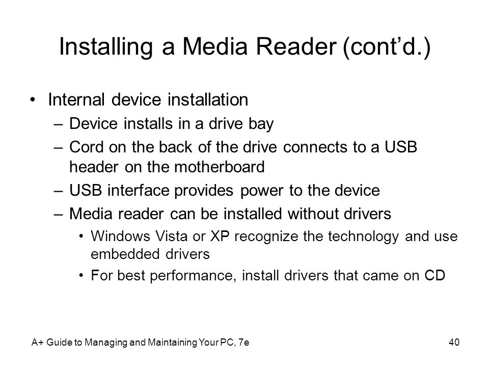A+ Guide to Managing and Maintaining Your PC, 7e40 Installing a Media Reader (contd.) Internal device installation –Device installs in a drive bay –Co