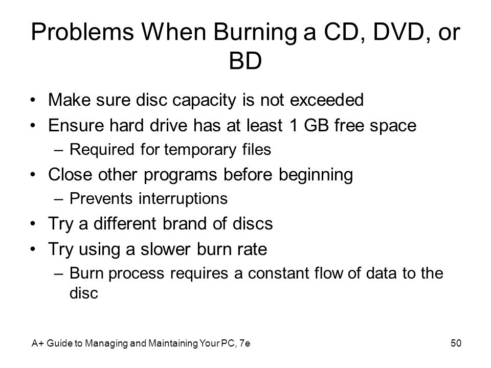 Problems When Burning a CD, DVD, or BD Make sure disc capacity is not exceeded Ensure hard drive has at least 1 GB free space –Required for temporary