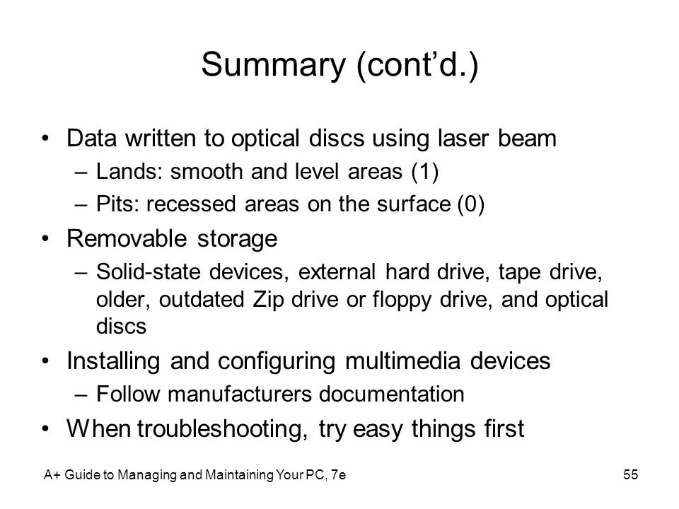 Summary (contd.) Data written to optical discs using laser beam –Lands: smooth and level areas (1) –Pits: recessed areas on the surface (0) Removable