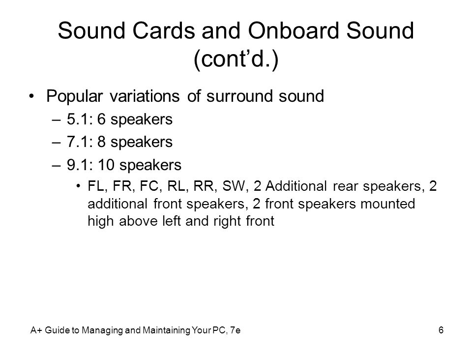 Sound Cards and Onboard Sound (contd.) Popular variations of surround sound –5.1: 6 speakers –7.1: 8 speakers –9.1: 10 speakers FL, FR, FC, RL, RR, SW