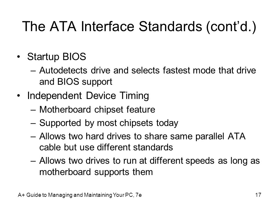 A+ Guide to Managing and Maintaining Your PC, 7e17 The ATA Interface Standards (contd.) Startup BIOS –Autodetects drive and selects fastest mode that