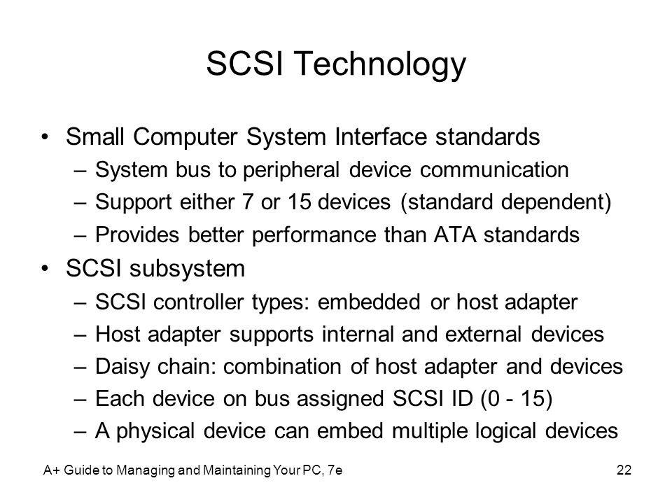 A+ Guide to Managing and Maintaining Your PC, 7e22 SCSI Technology Small Computer System Interface standards –System bus to peripheral device communic