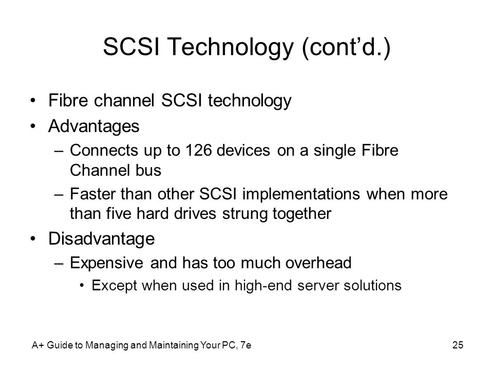 A+ Guide to Managing and Maintaining Your PC, 7e25 SCSI Technology (contd.) Fibre channel SCSI technology Advantages –Connects up to 126 devices on a