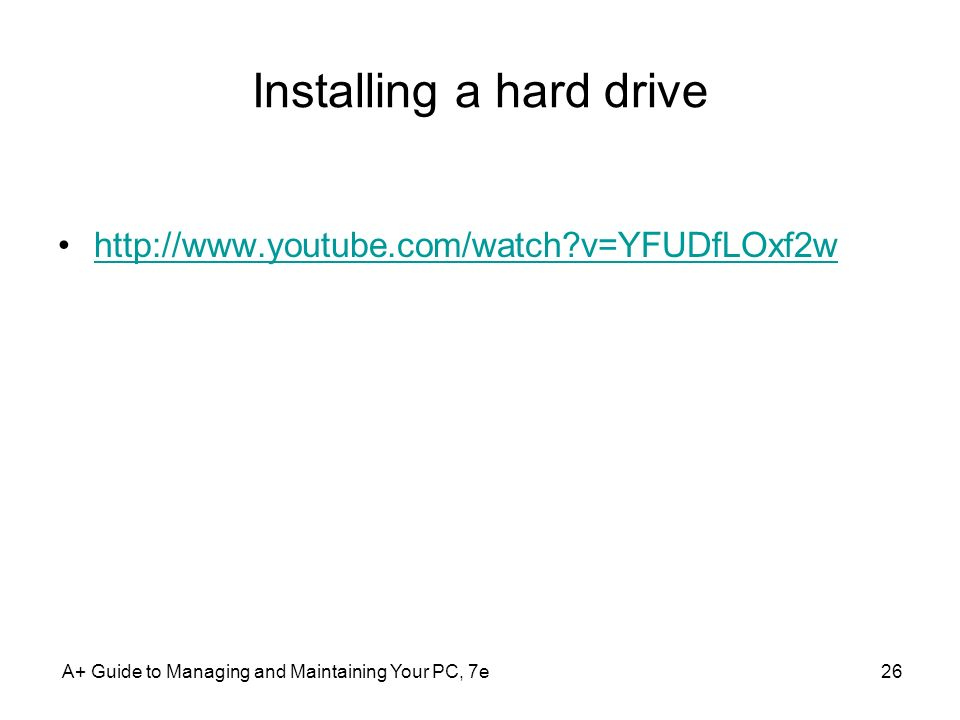 Installing a hard drive http://www.youtube.com/watch?v=YFUDfLOxf2w A+ Guide to Managing and Maintaining Your PC, 7e26