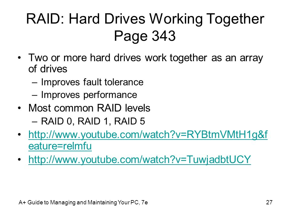 A+ Guide to Managing and Maintaining Your PC, 7e27 RAID: Hard Drives Working Together Page 343 Two or more hard drives work together as an array of dr