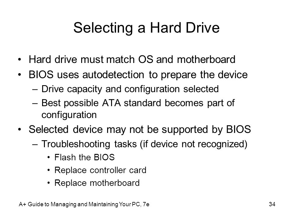A+ Guide to Managing and Maintaining Your PC, 7e34 Selecting a Hard Drive Hard drive must match OS and motherboard BIOS uses autodetection to prepare