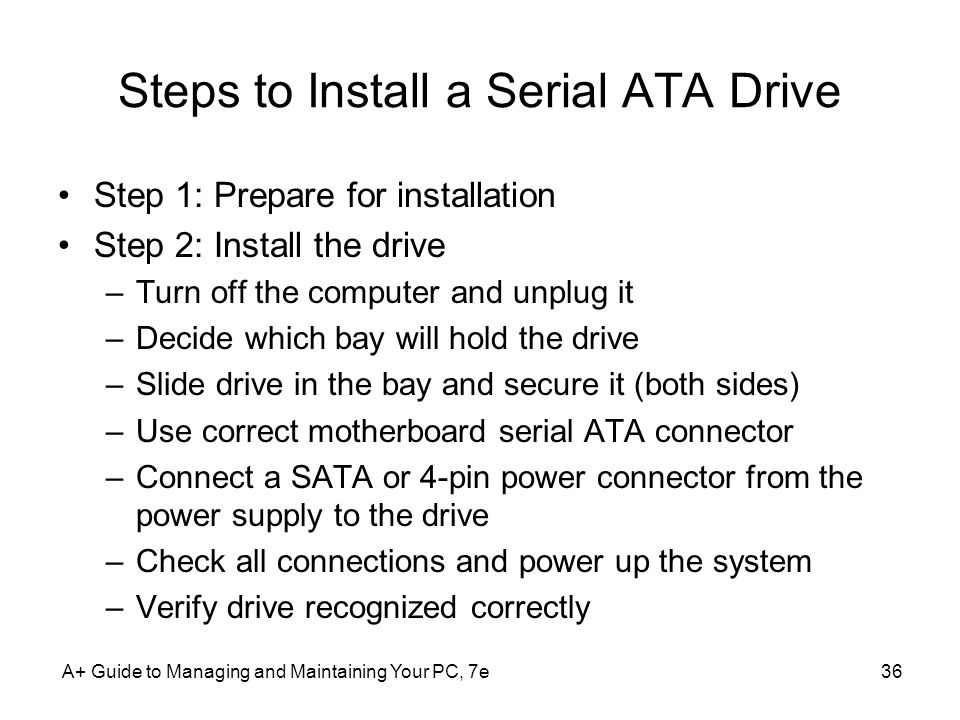 A+ Guide to Managing and Maintaining Your PC, 7e36 Steps to Install a Serial ATA Drive Step 1: Prepare for installation Step 2: Install the drive –Tur