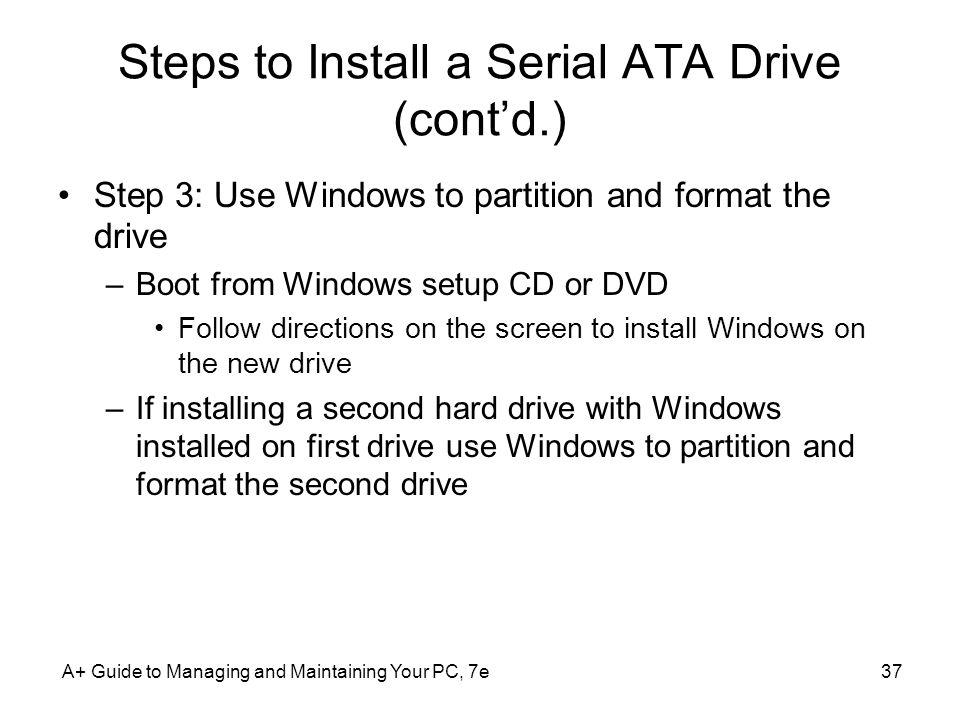 A+ Guide to Managing and Maintaining Your PC, 7e37 Steps to Install a Serial ATA Drive (contd.) Step 3: Use Windows to partition and format the drive