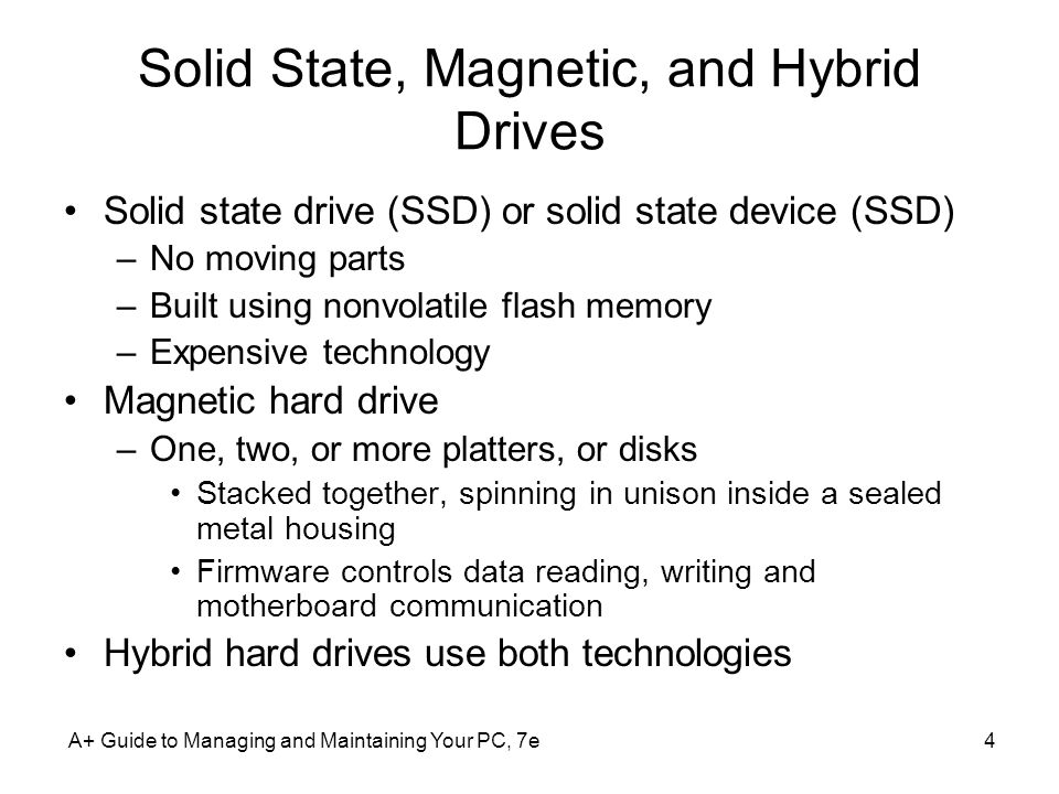 A+ Guide to Managing and Maintaining Your PC, 7e4 Solid State, Magnetic, and Hybrid Drives Solid state drive (SSD) or solid state device (SSD) –No mov