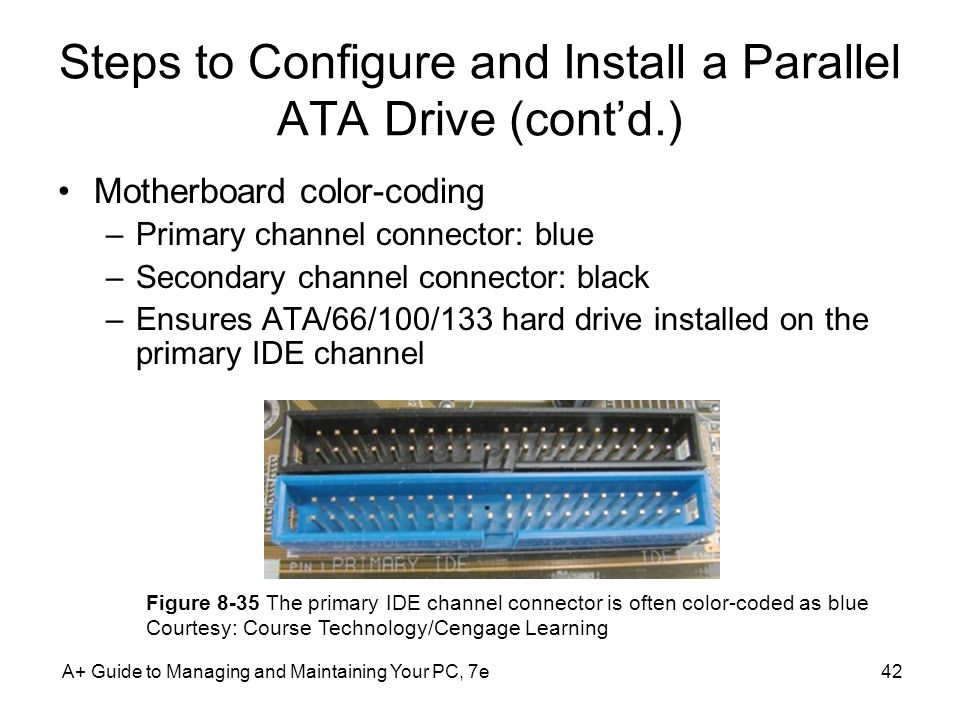A+ Guide to Managing and Maintaining Your PC, 7e42 Steps to Configure and Install a Parallel ATA Drive (contd.) Motherboard color-coding –Primary chan