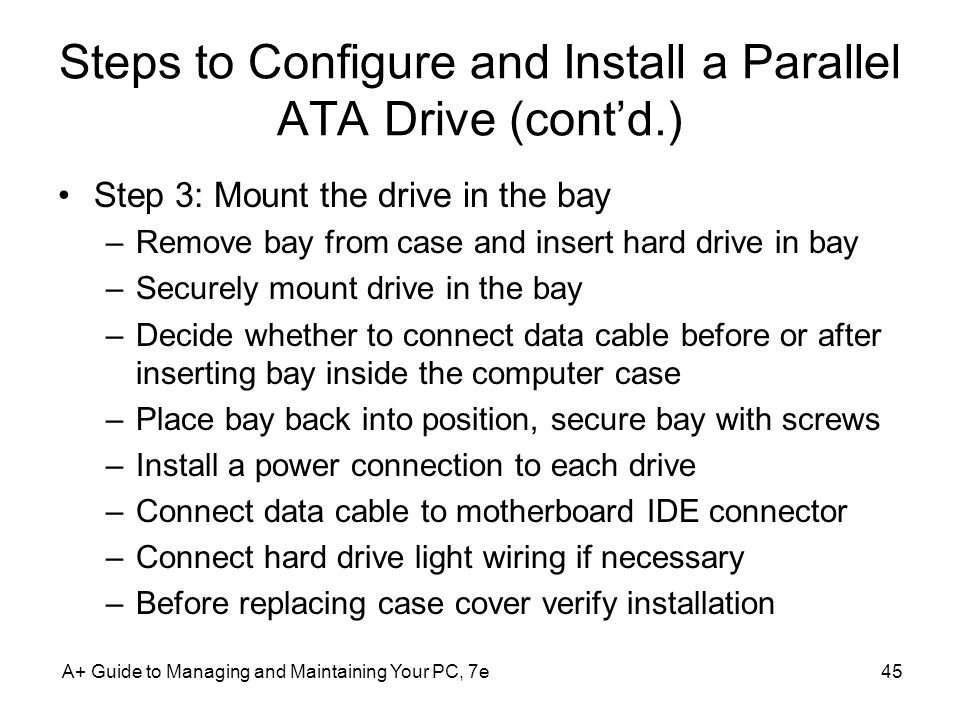 A+ Guide to Managing and Maintaining Your PC, 7e45 Steps to Configure and Install a Parallel ATA Drive (contd.) Step 3: Mount the drive in the bay –Re