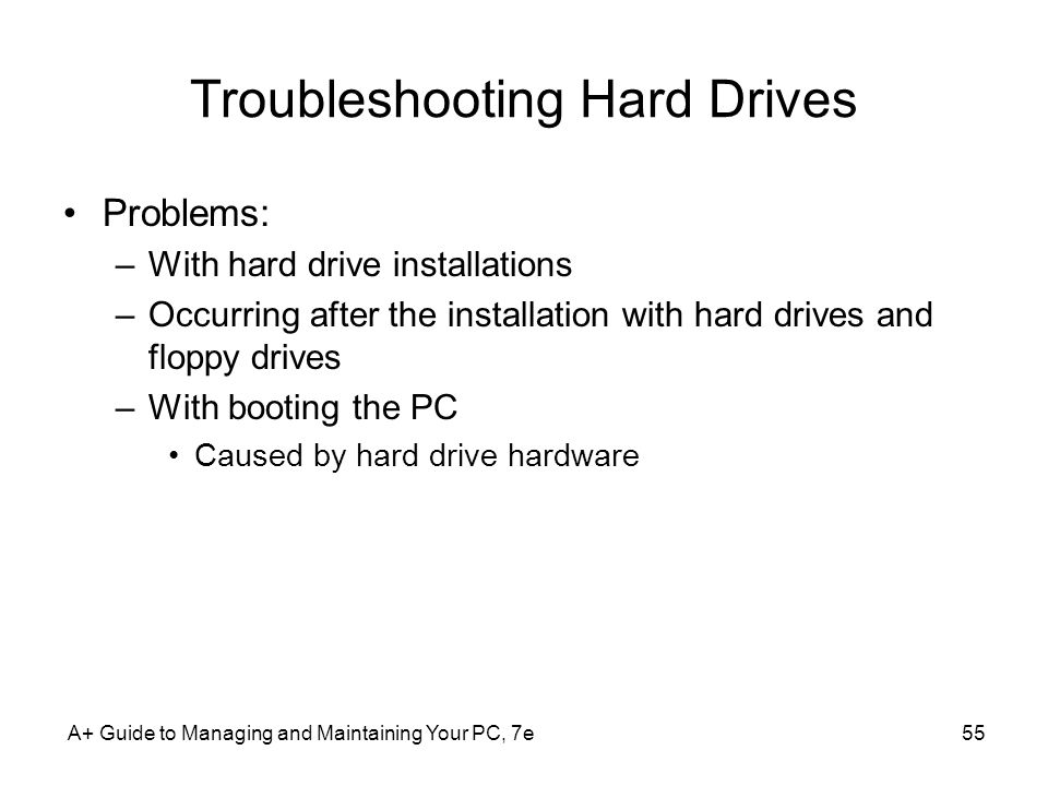 A+ Guide to Managing and Maintaining Your PC, 7e55 Troubleshooting Hard Drives Problems: –With hard drive installations –Occurring after the installat
