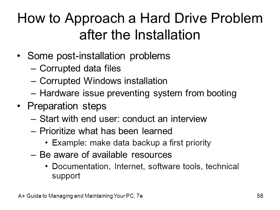 A+ Guide to Managing and Maintaining Your PC, 7e58 How to Approach a Hard Drive Problem after the Installation Some post-installation problems –Corrup