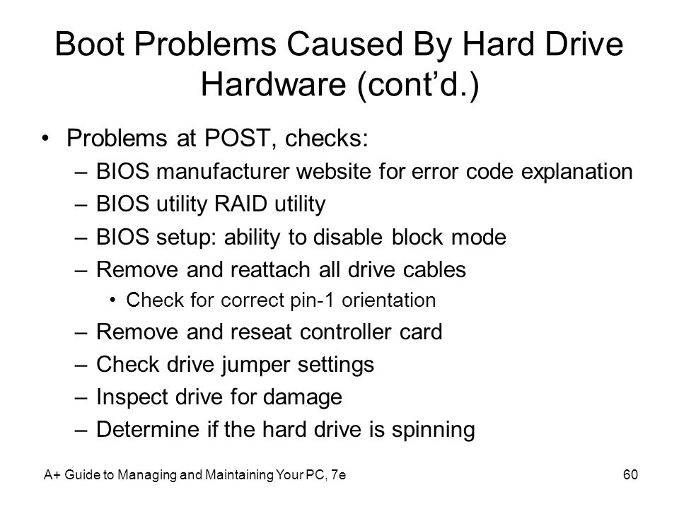 A+ Guide to Managing and Maintaining Your PC, 7e60 Boot Problems Caused By Hard Drive Hardware (contd.) Problems at POST, checks: –BIOS manufacturer w