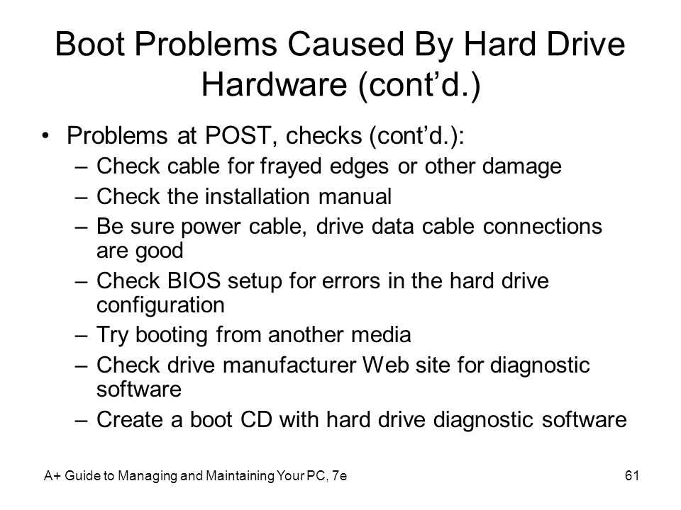 A+ Guide to Managing and Maintaining Your PC, 7e61 Boot Problems Caused By Hard Drive Hardware (contd.) Problems at POST, checks (contd.): –Check cabl