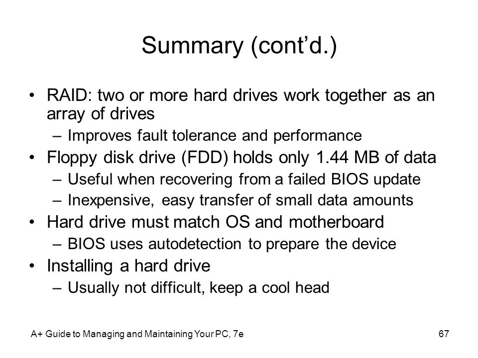 A+ Guide to Managing and Maintaining Your PC, 7e67 Summary (contd.) RAID: two or more hard drives work together as an array of drives –Improves fault