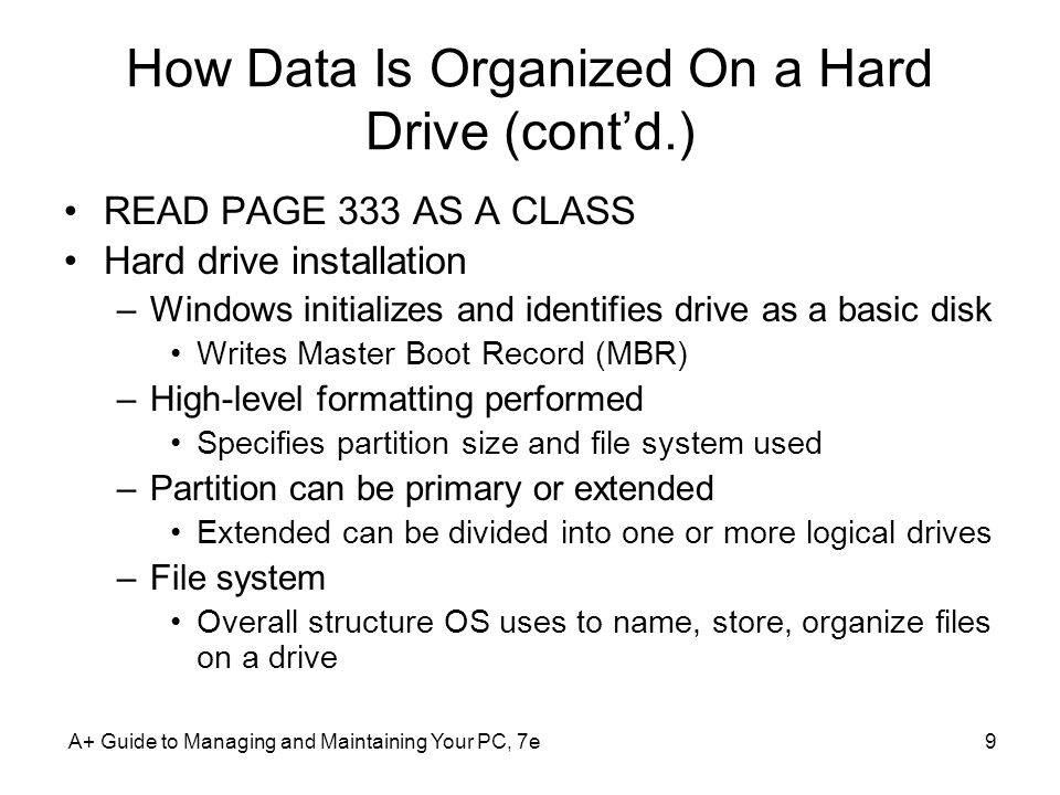 A+ Guide to Managing and Maintaining Your PC, 7e9 How Data Is Organized On a Hard Drive (contd.) READ PAGE 333 AS A CLASS Hard drive installation –Win