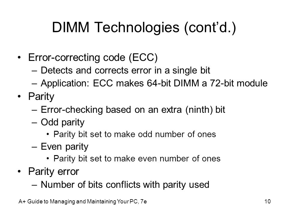A+ Guide to Managing and Maintaining Your PC, 7e10 DIMM Technologies (contd.) Error-correcting code (ECC) –Detects and corrects error in a single bit