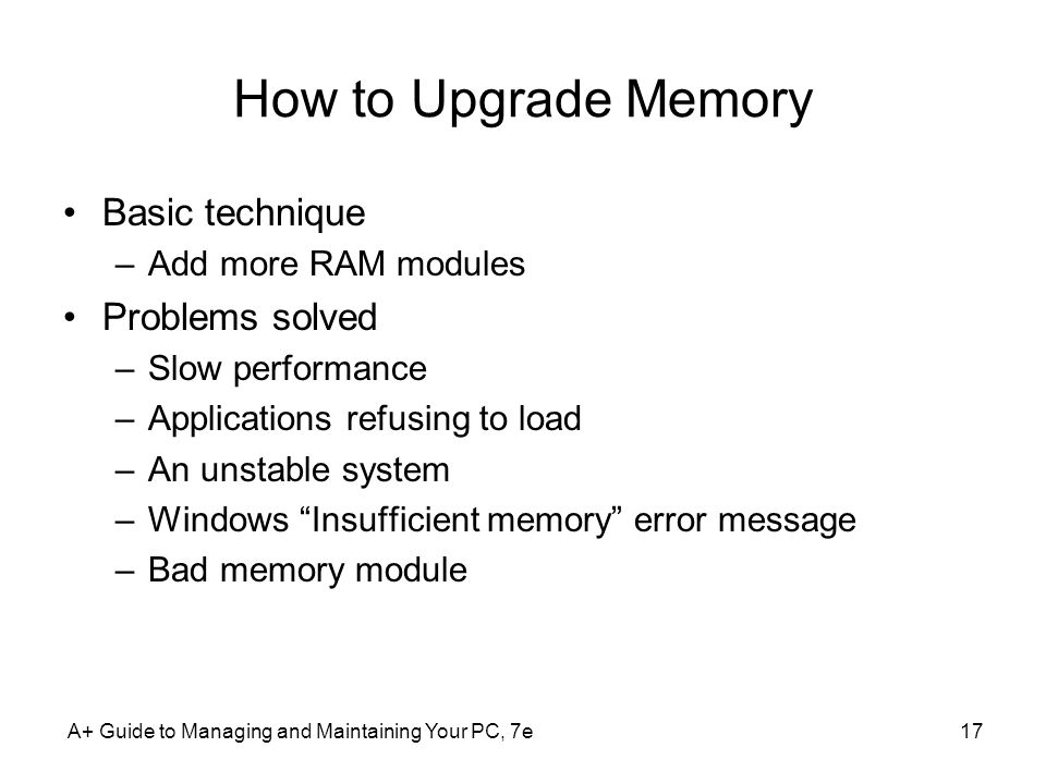 A+ Guide to Managing and Maintaining Your PC, 7e17 How to Upgrade Memory Basic technique –Add more RAM modules Problems solved –Slow performance –Appl
