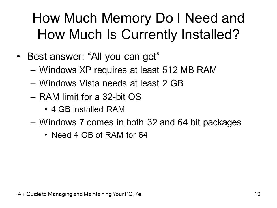 A+ Guide to Managing and Maintaining Your PC, 7e19 How Much Memory Do I Need and How Much Is Currently Installed? Best answer: All you can get –Window