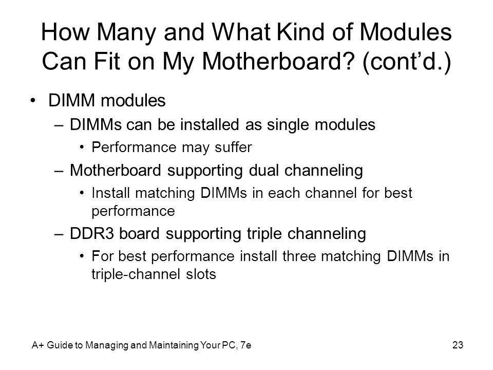 A+ Guide to Managing and Maintaining Your PC, 7e23 How Many and What Kind of Modules Can Fit on My Motherboard? (contd.) DIMM modules –DIMMs can be in