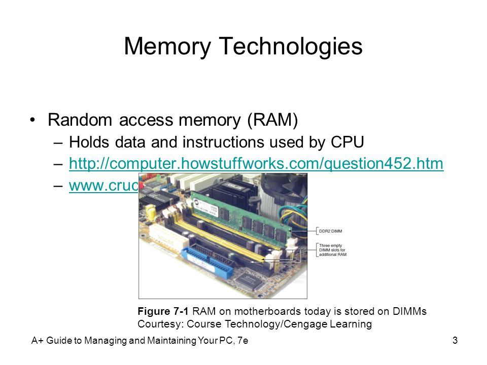 A+ Guide to Managing and Maintaining Your PC, 7e3 Memory Technologies Random access memory (RAM) –Holds data and instructions used by CPU –http://comp
