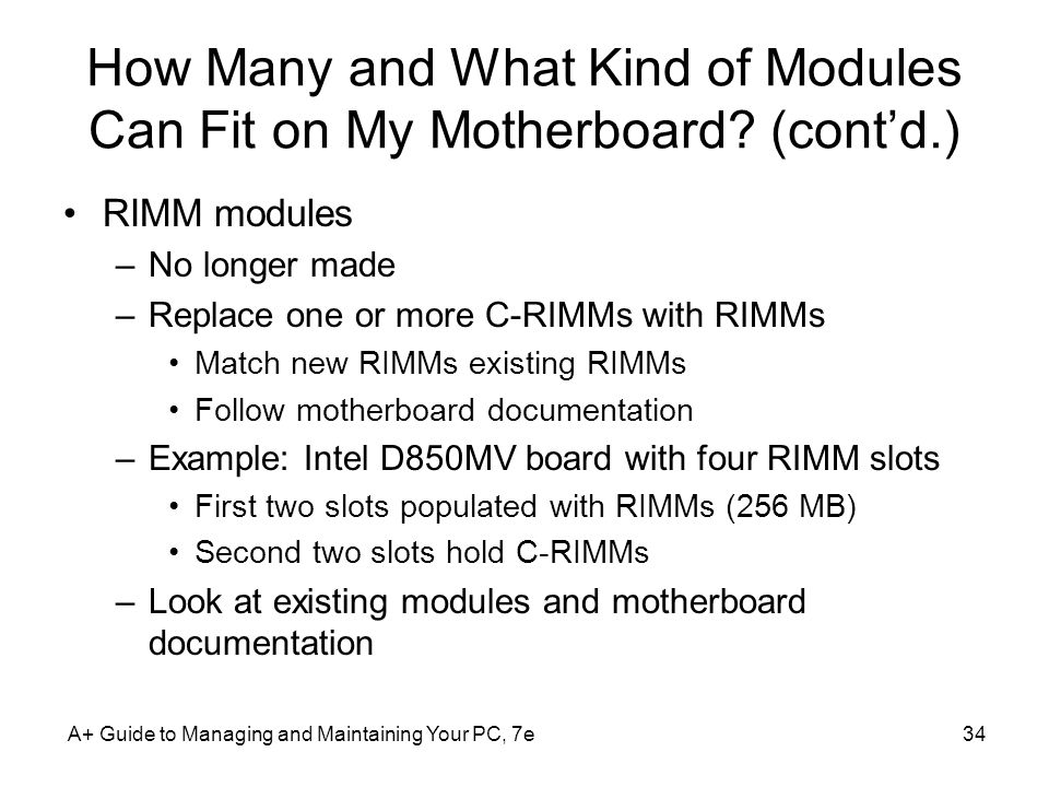A+ Guide to Managing and Maintaining Your PC, 7e34 How Many and What Kind of Modules Can Fit on My Motherboard? (contd.) RIMM modules –No longer made