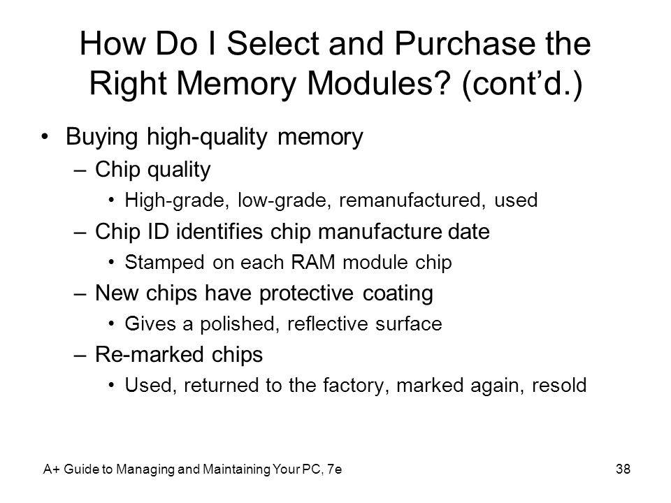 A+ Guide to Managing and Maintaining Your PC, 7e38 How Do I Select and Purchase the Right Memory Modules? (contd.) Buying high-quality memory –Chip qu