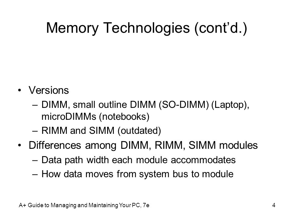 A+ Guide to Managing and Maintaining Your PC, 7e4 Memory Technologies (contd.) Versions –DIMM, small outline DIMM (SO-DIMM) (Laptop), microDIMMs (note