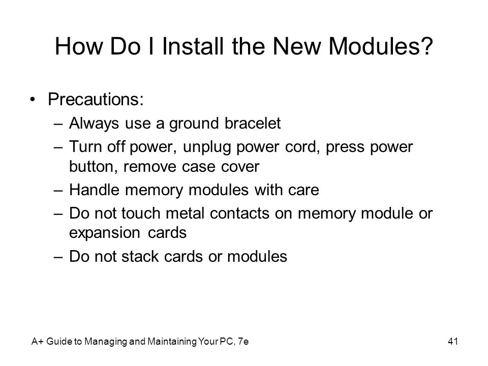 A+ Guide to Managing and Maintaining Your PC, 7e41 How Do I Install the New Modules? Precautions: –Always use a ground bracelet –Turn off power, unplu