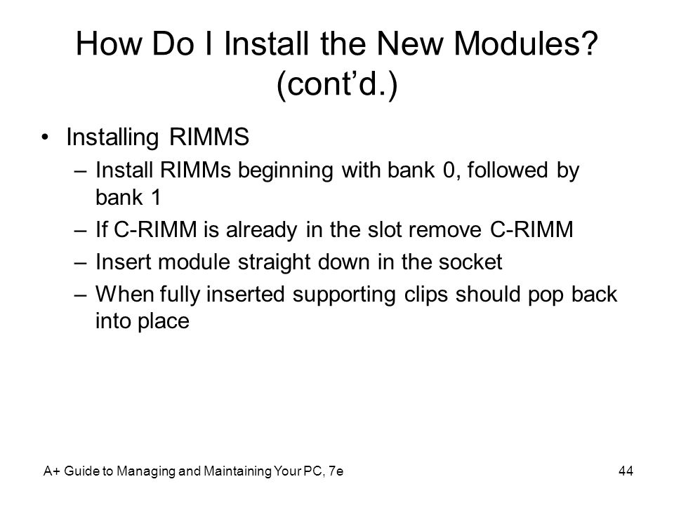 A+ Guide to Managing and Maintaining Your PC, 7e44 How Do I Install the New Modules? (contd.) Installing RIMMS –Install RIMMs beginning with bank 0, f